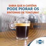 A CAFEÍNA PODE PIORAR OS SINTOMAS DE TONTURA?