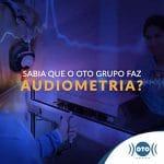 Sabia que o Oto Grupo faz Audiometria?